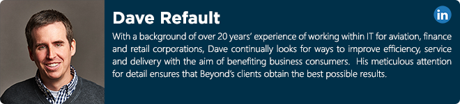 Dave Refault - Having worked within IT for over 20 years, Dave has experienced roles from helpdesk to senior infrastructure management within aviation, finance and retail corporations. He continually looks for ways to improve service and technologies to benefit business consumers. He believes IT should be straight forward, easy to understand and be affordable.